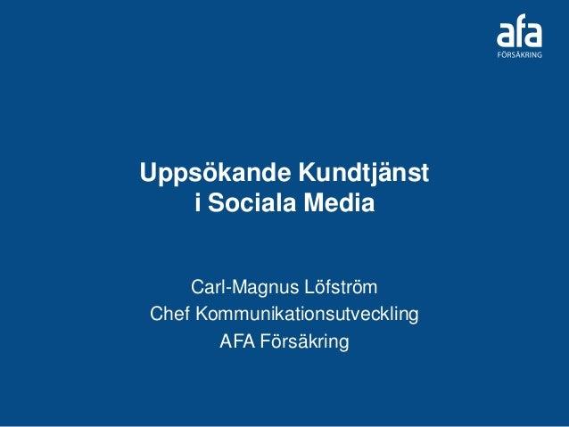 Uppsökande Kundtjänst i Sociala Media Carl-Magnus Löfström Chef Kommunikationsutveckling AFA Försäkring