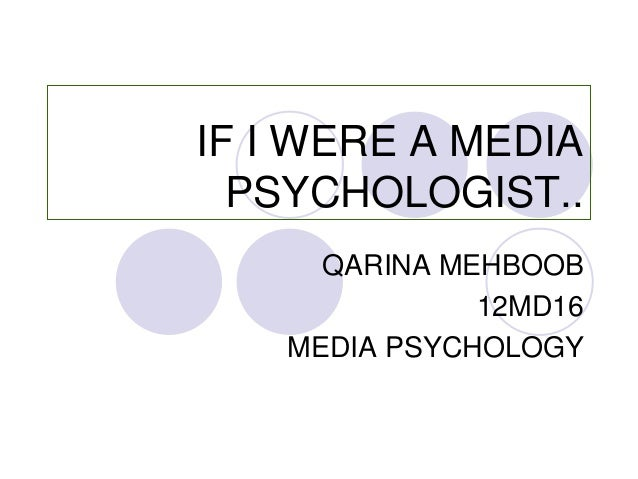 IF I WERE A MEDIA PSYCHOLOGIST.. QARINA MEHBOOB 12MD16 MEDIA PSYCHOLOGY