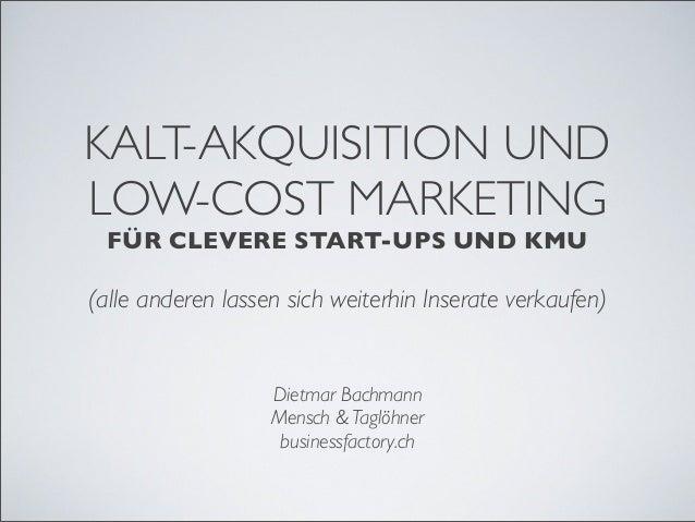 KALT-AKQUISITION UND LOW-COST MARKETING FÜR CLEVERE START-UPS UND KMU (alle anderen lassen sich weiterhin Inserate verkauf...