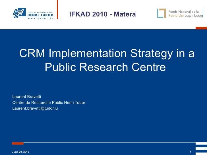 CRM Implementation Strategy in a Public Research Centre   Laurent Bravetti Centre de Recherche Public Henri Tudor [email_a...