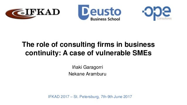 The role of consulting firms in business continuity: A case of vulnerable SMEs Iñaki Garagorri Nekane Aramburu IFKAD 2017 ...