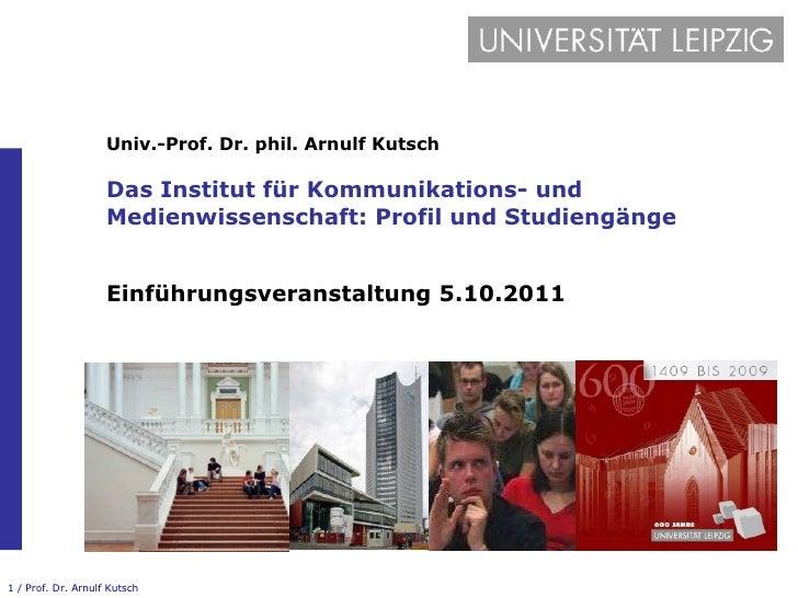 Univ.-Prof. Dr. phil. Arnulf Kutsch Das Institut für Kommunikations- und Medienwissenschaft: Profil und Studiengänge Einfü...