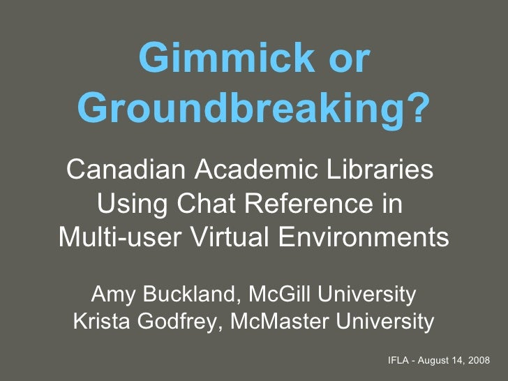 Gimmick or Groundbreaking? Canadian Academic Libraries  Using Chat Reference in  Multi-user Virtual Environments Amy Buckl...