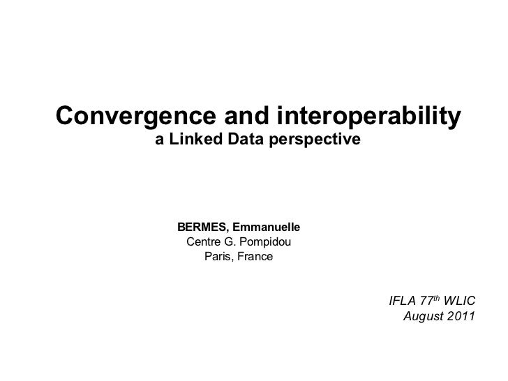 Convergence and interoperability a Linked Data perspective BERMES, Emmanuelle Centre G. Pompidou Paris, France IFLA 77 th ...