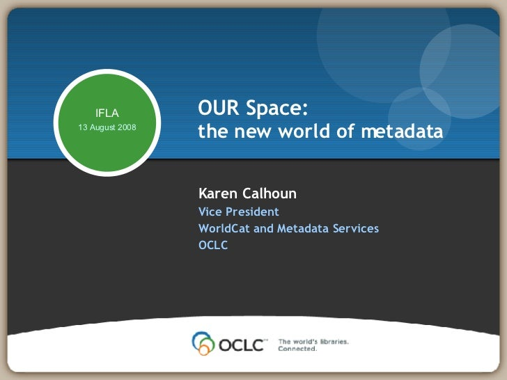 Karen Calhoun Vice President WorldCat and Metadata Services OCLC  OUR Space: the new world of metadata IFLA 13 August 2008