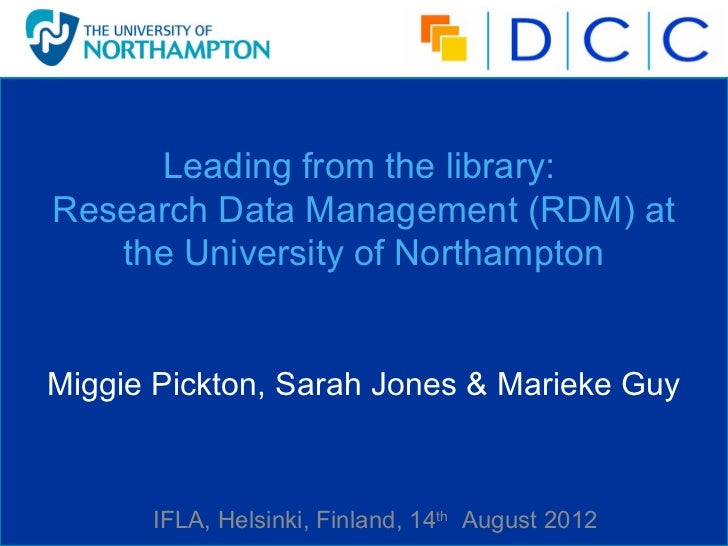 Leading from the library:Research Data Management (RDM) at   the University of NorthamptonMiggie Pickton, Sarah Jones & Ma...