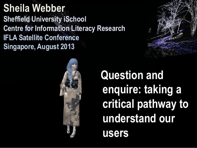 Question and enquire: taking a critical pathway to understand our users Sheila Webber Sheffield University iSchool Centre ...