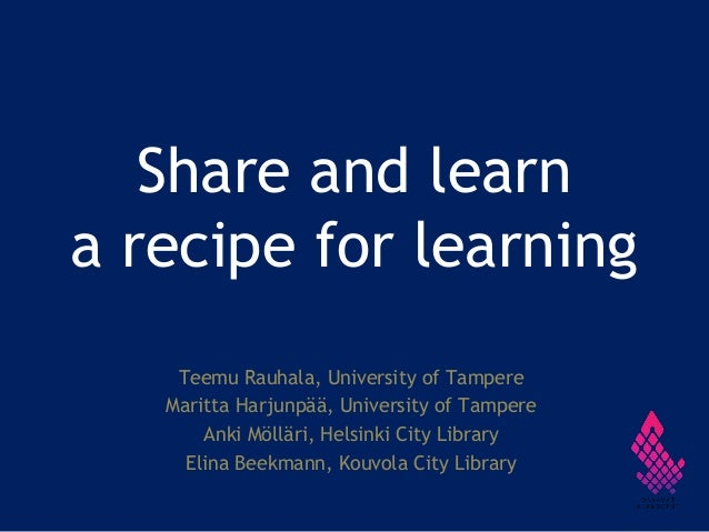 Share and learn a recipe for learning Teemu Rauhala, University of Tampere Maritta Harjunpää, University of Tampere Anki M...