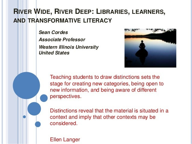 RIVER WIDE, RIVER DEEP: LIBRARIES, LEARNERS, AND TRANSFORMATIVE LITERACY Sean Cordes Associate Professor Western Illinois ...