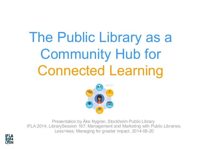 The Public Library as a  Community Hub for  Connected Learning  Presentation by Åke Nygren, Stockholm Public Library  IFLA...