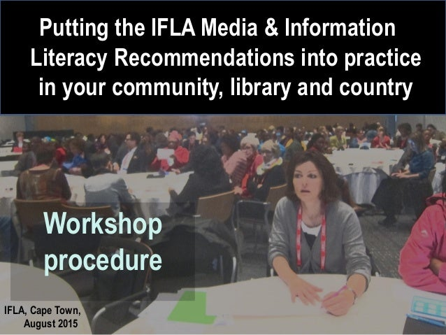 IFLA, Cape Town, August 2015 Workshop procedure Putting the IFLA Media & Information Literacy Recommendations into practic...