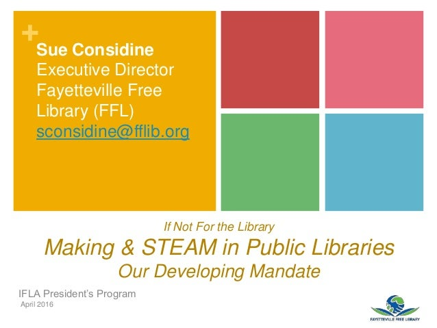 + If Not For the Library Making & STEAM in Public Libraries Our Developing Mandate IFLA President's Program April 2016 Sue...