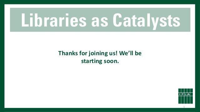 Libraries as Catalysts Thanks for joining us! We'll be starting soon. 1