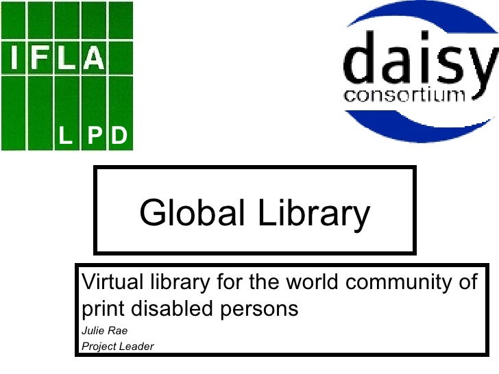 Global Library Virtual library for the world community of print disabled persons Julie Rae Project Leader