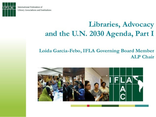 Libraries, Advocacy and the U.N. 2030 Agenda, Part I Loida Garcia-Febo, IFLA Governing Board Member ALP Chair