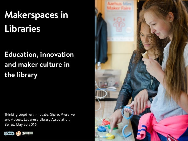 Makerspaces in Libraries Education, innovation and maker culture in the library Thinking together: Innovate, Share, Preser...