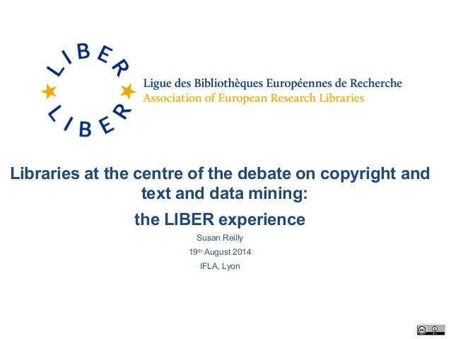 Libraries at the centre of the debate on copyright and text and data mining: the LIBER experience Susan Reilly 19th August...