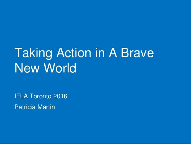 Taking Action in A Brave New World IFLA Toronto 2016 Patricia Martin
