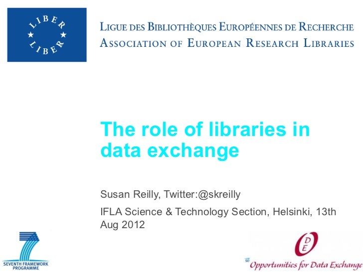 The role of libraries indata exchangeSusan Reilly, Twitter:@skreillyIFLA Science & Technology Section, Helsinki, 13thAug 2...
