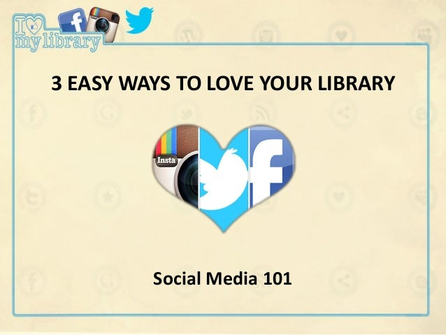 3 EASY WAYS TO LOVE YOUR LIBRARY Social Media 101