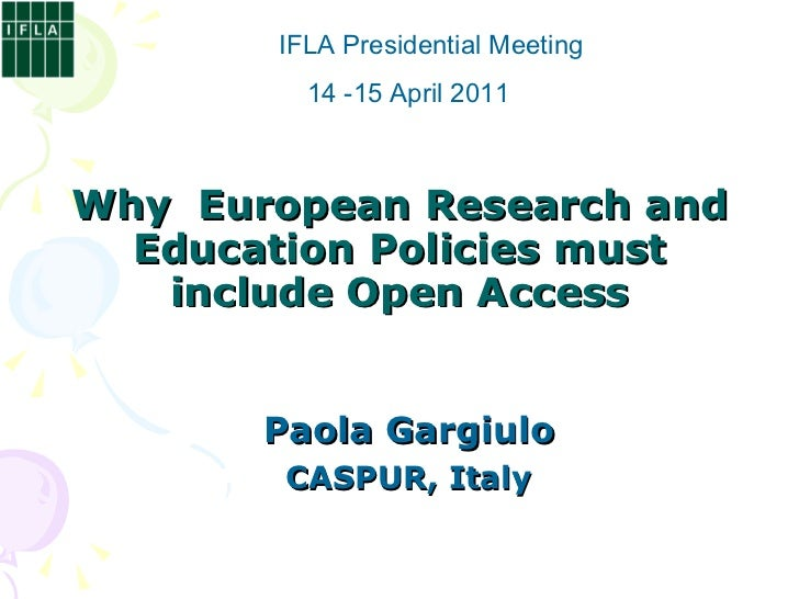 Why  European Research and Education Policies must include Open Access Paola Gargiulo CASPUR, Italy IFLA Presidential Meet...