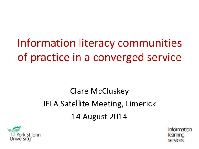 Information literacy communities of practice in a converged service Clare McCluskey IFLA Satellite Meeting, Limerick 14 Au...