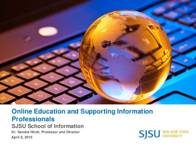 Online Education and Supporting Information Professionals SJSU School of Information Dr. Sandra Hirsh, Professor and Direc...