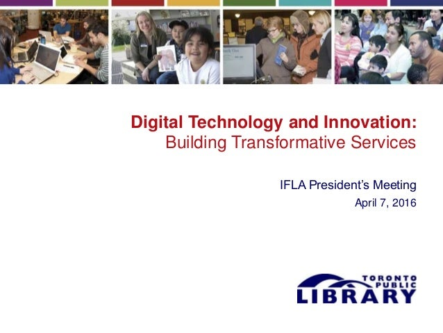 Digital Technology and Innovation: Building Transformative Services IFLA President's Meeting April 7, 2016