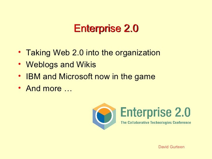 Enterprise 2.0 <ul><li>Taking Web 2.0 into the organization </li></ul><ul><li>Weblogs and Wikis </li></ul><ul><li>IBM and ...