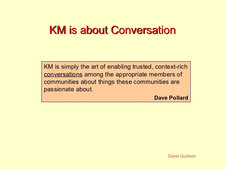 KM is about Conversation KM is simply the art of enabling trusted, context-rich  conversations  among the appropriatememb...
