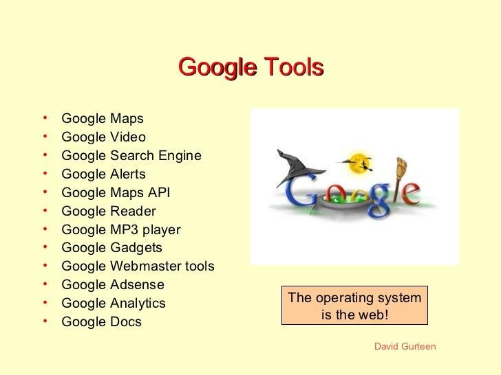 Google Tools <ul><li>Google Maps </li></ul><ul><li>Google Video </li></ul><ul><li>Google Search Engine </li></ul><ul><li>G...