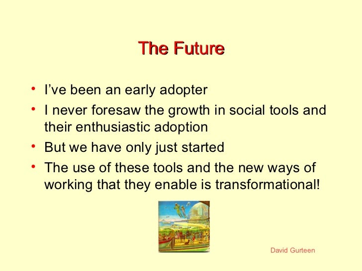 The Future <ul><li>I've been an early adopter </li></ul><ul><li>I never foresaw the growth in social tools and their enthu...