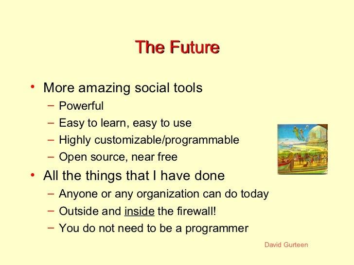 The Future <ul><li>More amazing social tools </li></ul><ul><ul><li>Powerful </li></ul></ul><ul><ul><li>Easy to learn, easy...