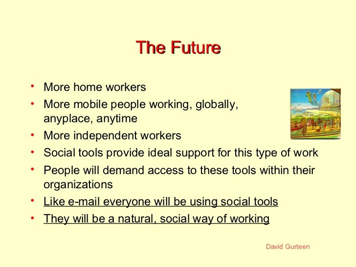 The Future <ul><li>More home workers </li></ul><ul><li>More mobile people working, globally, anyplace, anytime </li></ul><...