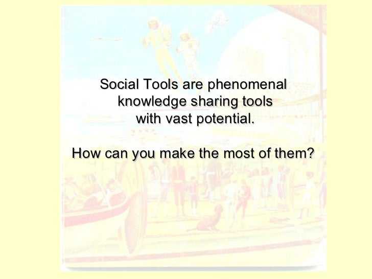 Social Tools are phenomenal  knowledge sharing tools  with vast potential. How can you make the most of them?