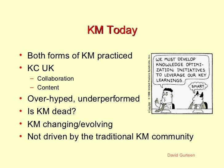KM Today <ul><li>Both forms of KM practiced </li></ul><ul><li>KC UK </li></ul><ul><ul><li>Collaboration </li></ul></ul><ul...