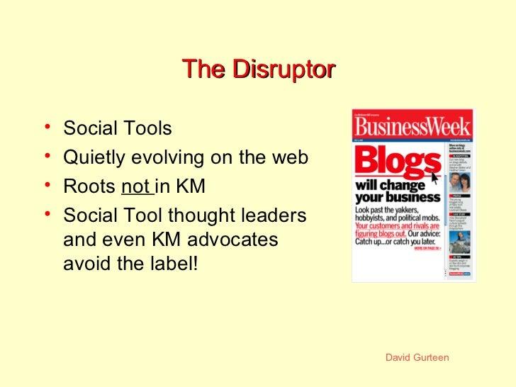 The Disruptor <ul><li>Social Tools </li></ul><ul><li>Quietly evolving on the web </li></ul><ul><li>Roots  not  in KM </li>...