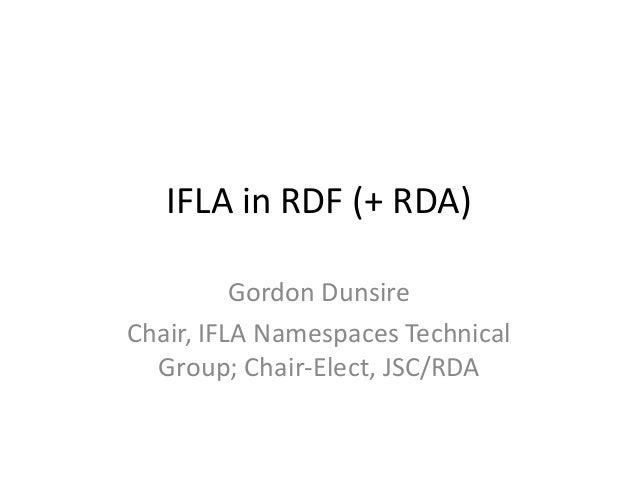IFLA in RDF (+ RDA)          Gordon DunsireChair, IFLA Namespaces Technical  Group; Chair-Elect, JSC/RDA