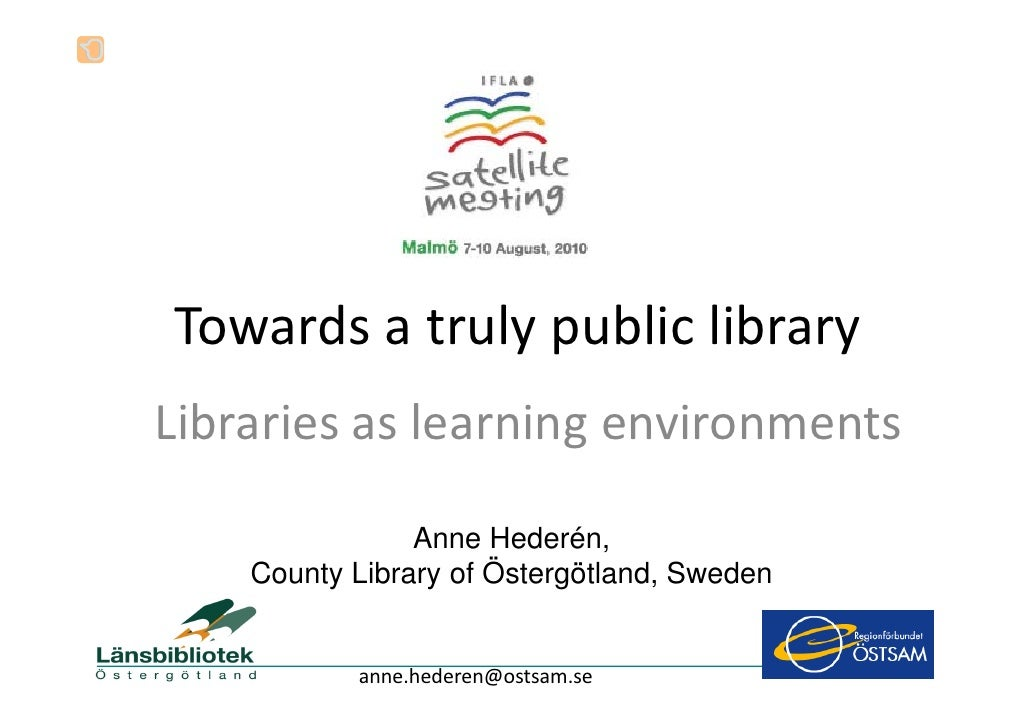 Towards a truly public library Libraries as learning environments                  Anne Hederén,     County Library of Öst...