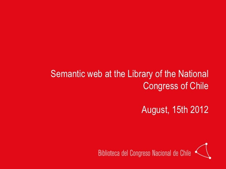 Semantic web at the Library of the National                        Congress of Chile                        August, 15th 2...