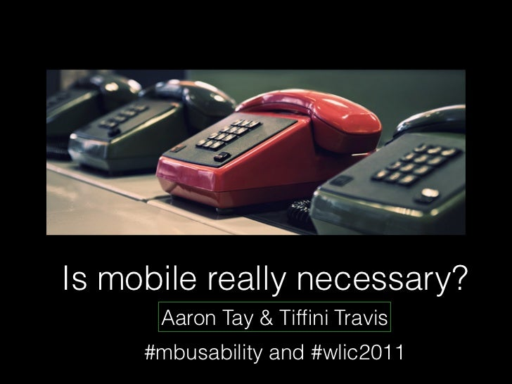 Is mobile really necessary?      Aaron Tay & Tiffini Travis     #mbusability and #wlic2011