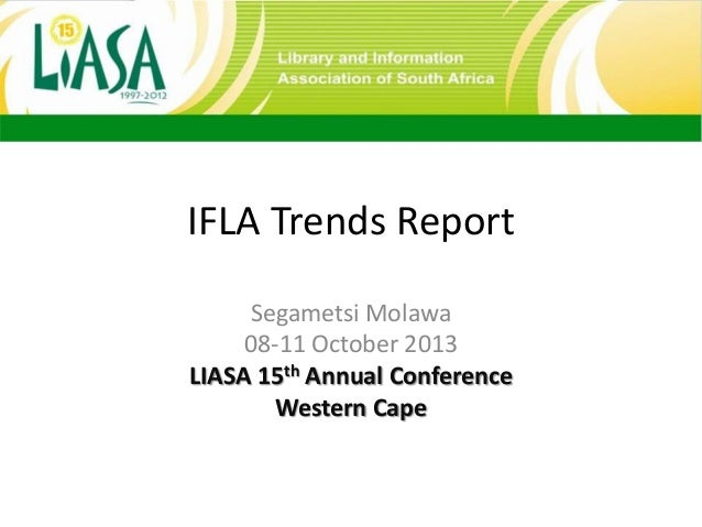 IFLA Trends Report Segametsi Molawa 08-11 October 2013 LIASA 15th Annual Conference Western Cape