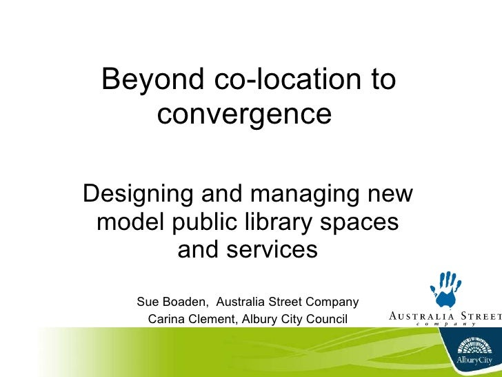 Beyond co-location to convergence  Designing and managing new model public library spaces and services Sue Boaden,  Austra...