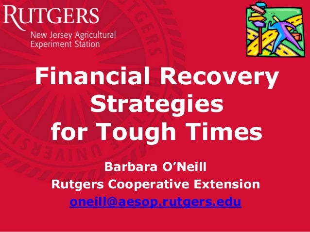 Financial Recovery    Strategies for Tough Times        Barbara O'Neill Rutgers Cooperative Extension   oneill@aesop.rutge...