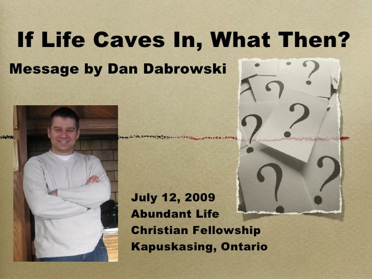 If Life Caves In, What Then? Message by Dan Dabrowski                  July 12, 2009              Abundant Life           ...