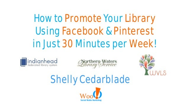 How to Promote Your Library Using Facebook & Pinterest in Just 30 Minutes per Week! Shelly Cedarblade