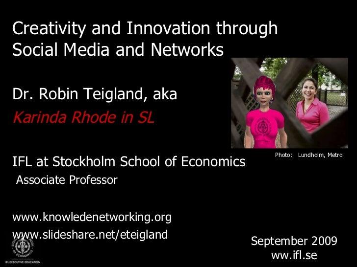<ul><li>Creativity and Innovation through Social Media and Networks </li></ul><ul><li>Dr. Robin Teigland, aka </li></ul><u...