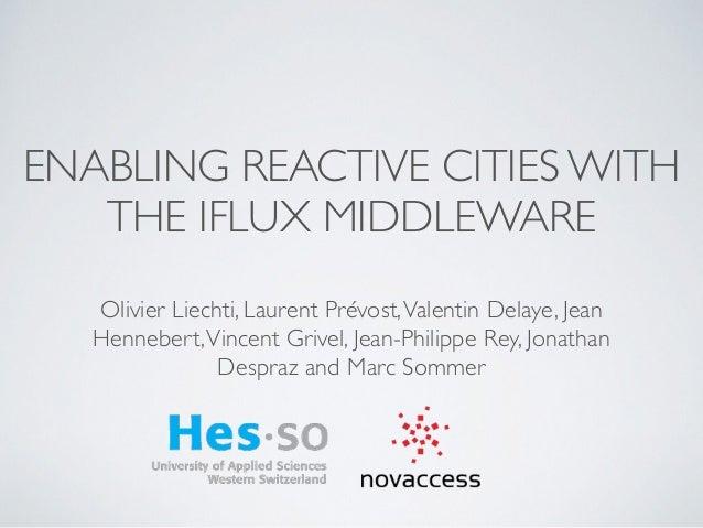 ENABLING REACTIVE CITIES WITH THE IFLUX MIDDLEWARE Olivier Liechti, Laurent Prévost,Valentin Delaye, Jean Hennebert,Vincen...