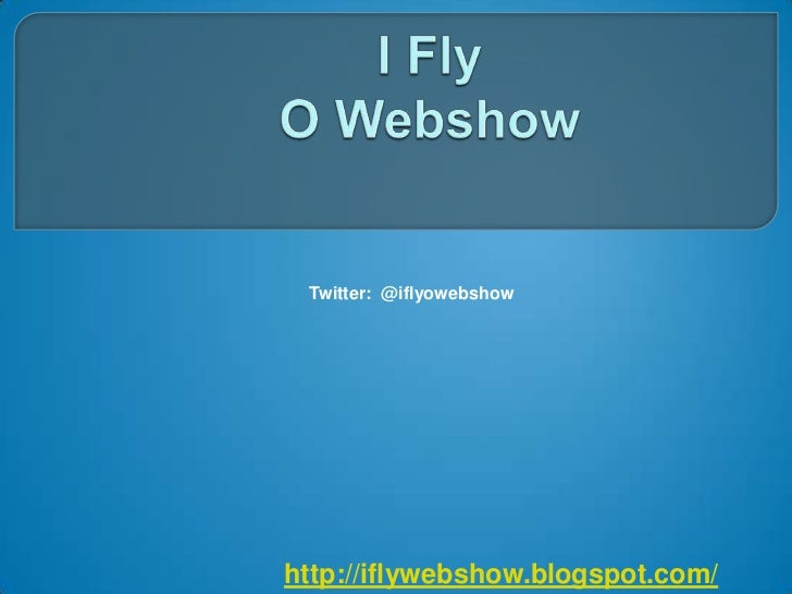 I Fly   O Webshow<br />Twitter:  @iflyowebshow<br />http://iflywebshow.blogspot.com/<br />