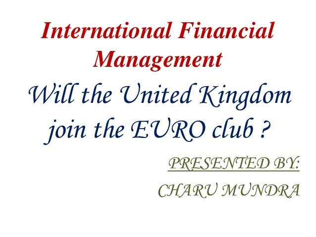 International Financial      ManagementWill the United Kingdom join the EURO club ?             PRESENTED BY:            C...